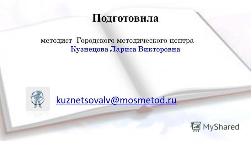 Подготовила методист Городского методического центра Кузнецова Лариса Викторовна kuznetsovalv@mosmetod.ru