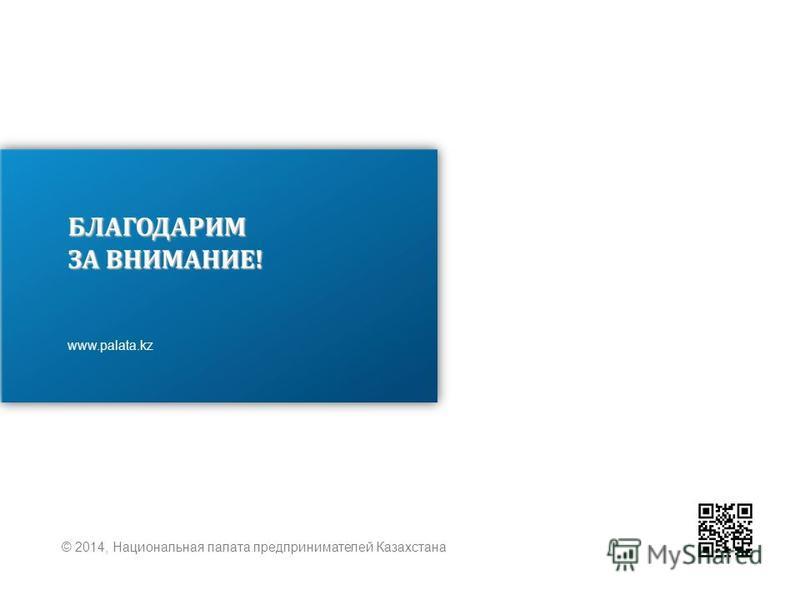 БЛАГОДАРИМ ЗА ВНИМАНИЕ! www.palata.kz © 2014, Национальная палата предпринимателей Казахстана