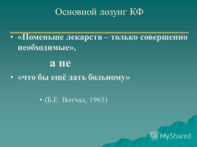 Основной лозунг КФ «Поменьше лекарств – только совершенно необходимые», а не «что бы ещё дать больному» (Б.Е. Вотчал, 1963)
