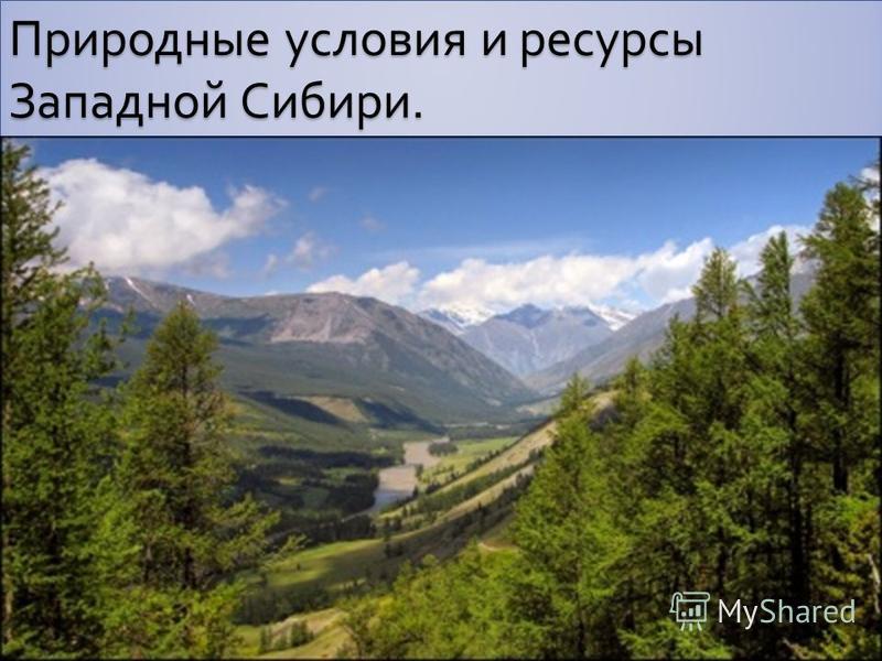 Природные условия и ресурсы Западной Сибири.