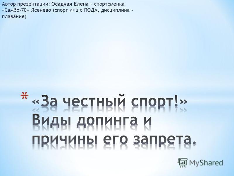 Автор презентации: Осадчая Елена – спортсменка «Самбо-70» Ясенево (спорт лиц с ПОДА, дисциплина – плавание)