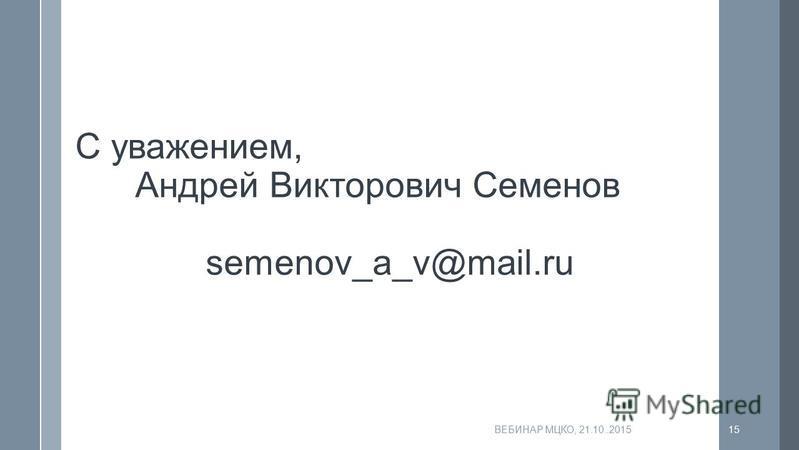 ВЕБИНАР МЦКО, 21.10..201515 С уважением, Андрей Викторович Семенов semenov_a_v@mail.ru