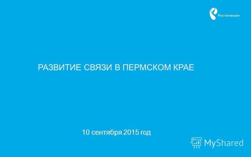 10 сентября 2015 год РАЗВИТИЕ СВЯЗИ В ПЕРМСКОМ КРАЕ