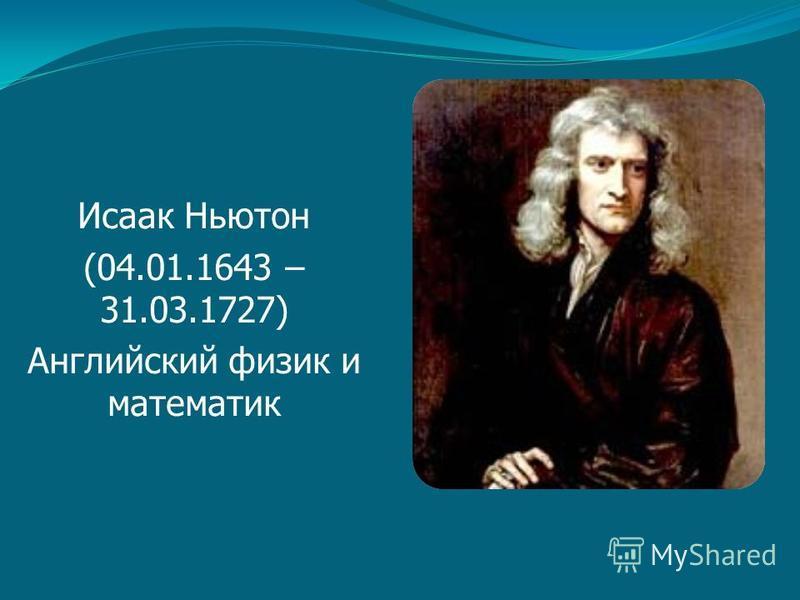 Исаак Ньютон (04.01.1643 – 31.03.1727) Английский физик и математик