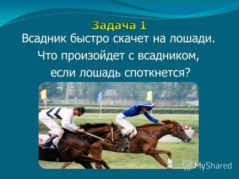 Всадник быстро скачет на лошади. Что произойдет с всадником, если лошадь споткнется?