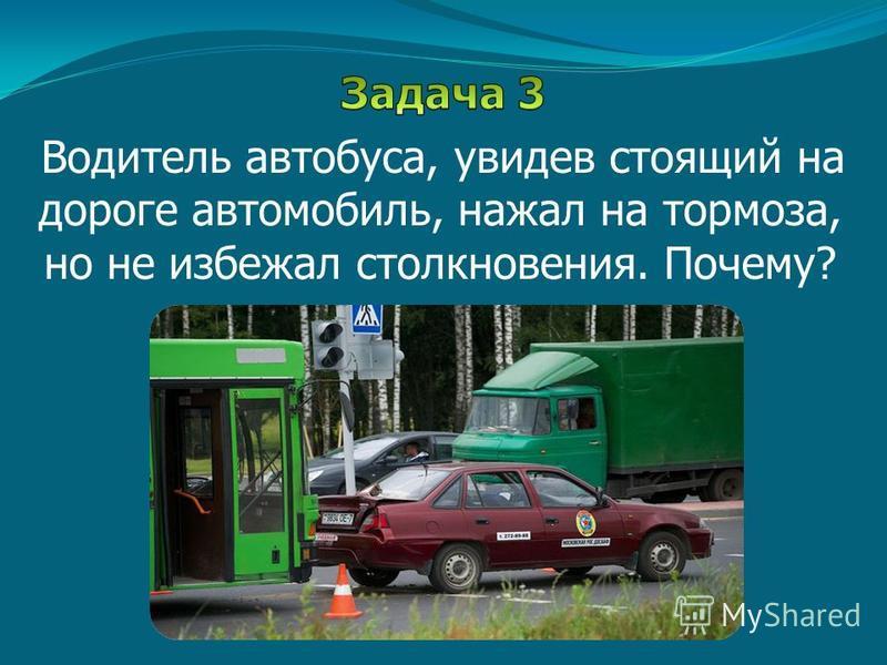 Водитель автобуса, увидев стоящий на дороге автомобиль, нажал на тормоза, но не избежал столкновения. Почему?