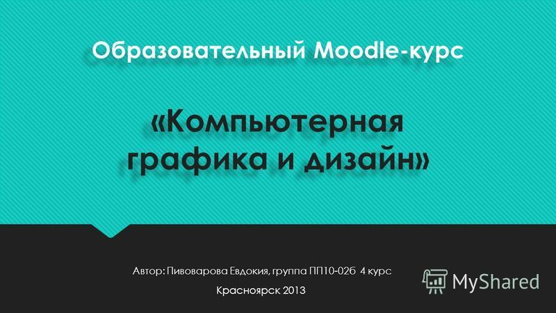 Образовательный Moodle-курс «Компьютерная графика и дизайн» Автор: Пивоварова Евдокия, группа ПП10-02 б 4 курс Красноярск 2013