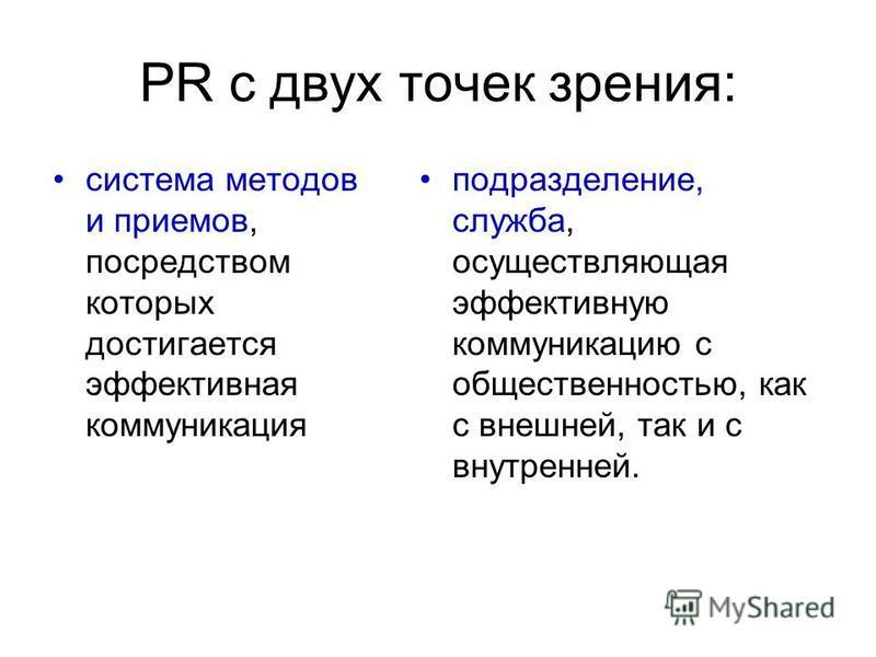 PR с двух точек зрения: система методов и приемов, посредством которых достигается эффективная коммуникация подразделение, служба, осуществляющая эффективную коммуникацию с общественностью, как с внешней, так и с внутренней.