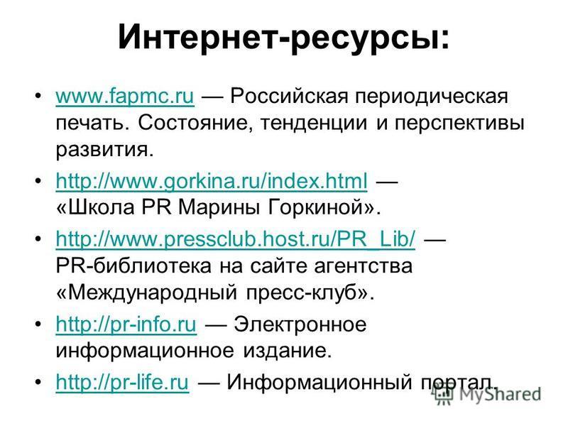 Интернет-ресурсы: www.fapmc.ru Российская периодическая печать. Состояние, тенденции и перспективы развития.www.fapmc.ru http://www.gorkina.ru/index.html «Школа PR Марины Горкиной».http://www.gorkina.ru/index.html http://www.pressclub.host.ru/PR_Lib/