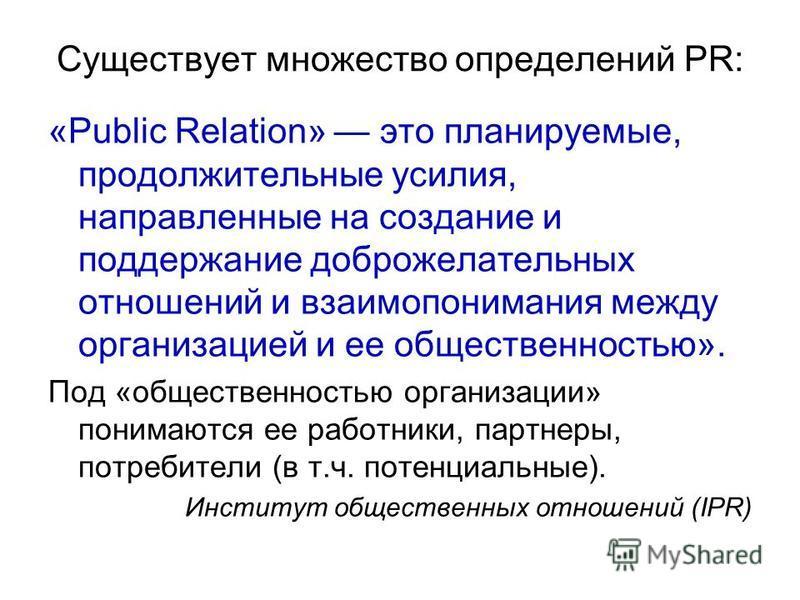 Существует множество определений PR: «Public Relation» это планируемые, продолжительные усилия, направленные на создание и поддержание доброжелательных отношений и взаимопонимания между организацией и ее общественностью». Под «общественностью организ
