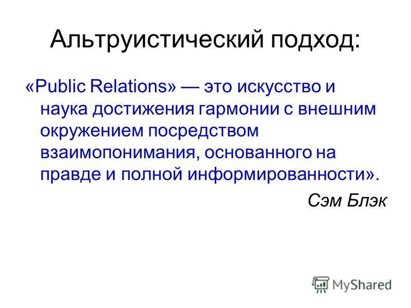Альтруистический подход: «Public Relations» это искусство и наука достижения гармонии с внешним окружением посредством взаимопонимания, основанного на правде и полной информированности». Сэм Блэк