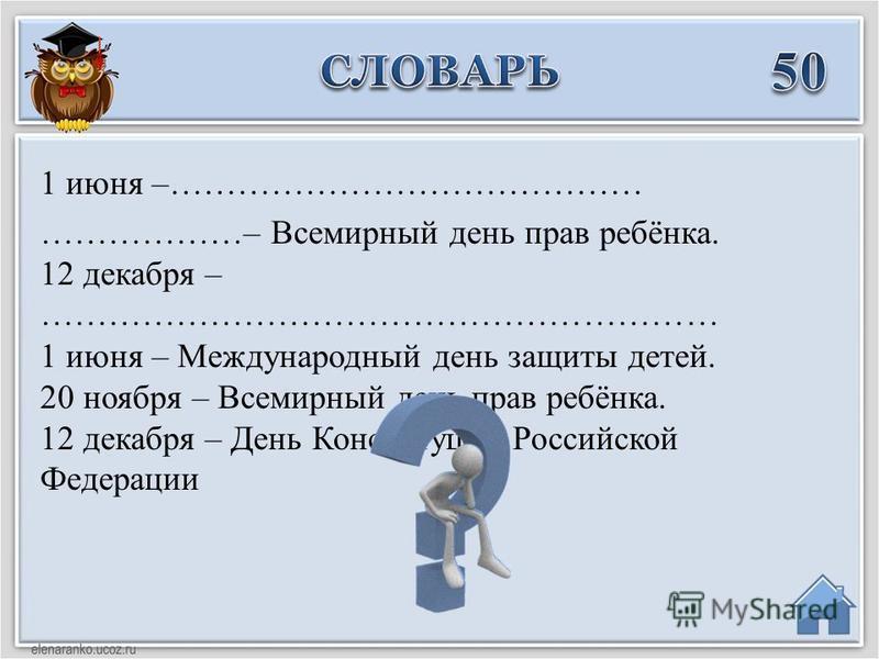 1 июня – Международный день защиты детей. 20 ноября – Всемирный день прав ребёнка. 12 декабря – День Конституции Российской Федерации 1 июня –…………………………………… ………………– Всемирный день прав ребёнка. 12 декабря – ……………………………………………………