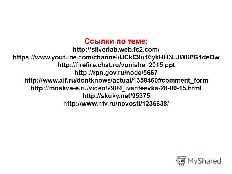 Ссылки по теме: http://silverlab.web.fc2.com/ https://www.youtube.com/channel/UCkC9u16ykHH3LJW8PG1deOw http://firefire.chat.ru/vonisha_2015. ppt http://rpn.gov.ru/node/5667 http://www.aif.ru/dontknows/actual/1358460#comment_form http://moskva-e.ru/vi