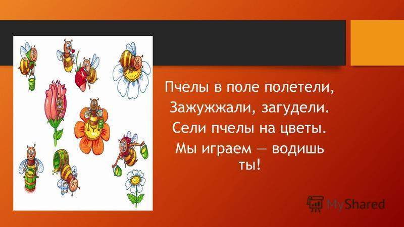 Пчелы в поле полетели, Зажужжали, загудели. Сели пчелы на цветы. Мы играем водишь ты!