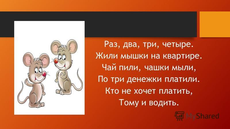 Раз, два, три, четыре. Жили мышки на квартире. Чай пили, чашки мыли, По три денежки платили. Кто не хочет платить, Тому и водить.
