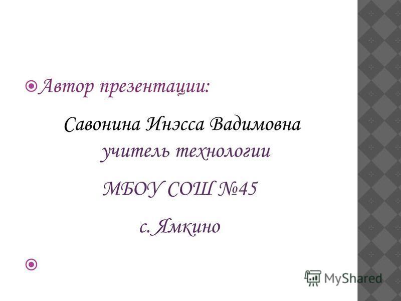 Автор презентации: Савонина Инэсса Вадимовна учитель технологии МБОУ СОШ 45 с. Ямкино