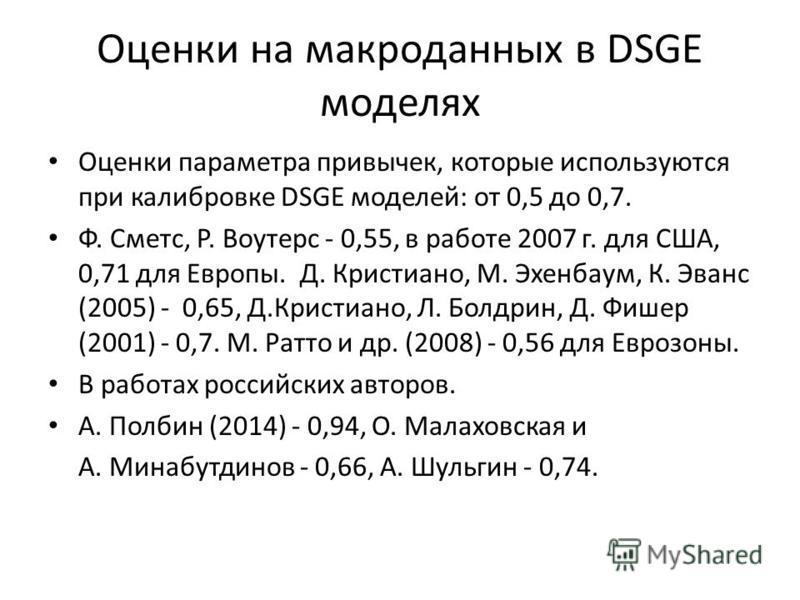 Оценки на макро данных в DSGE моделях Оценки параметра привычек, которые используются при калибровке DSGE моделей: от 0,5 до 0,7. Ф. Сметс, Р. Воутерс - 0,55, в работе 2007 г. для США, 0,71 для Европы. Д. Кристиано, М. Эхенбаум, К. Эванс (2005) - 0,6
