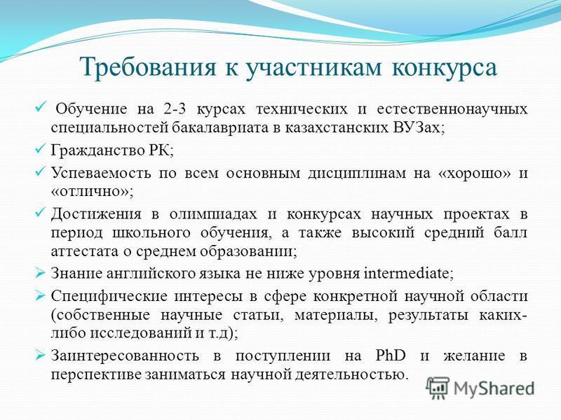 Требования к участникам конкурса Обучение на 2-3 курсах технических и естественнонаучных специальностей бакалавриата в казахстанских ВУЗах; Гражданство РК; Успеваемость по всем основным дисциплинам на «хорошо» и «отлично»; Достижения в олимпиадах и к