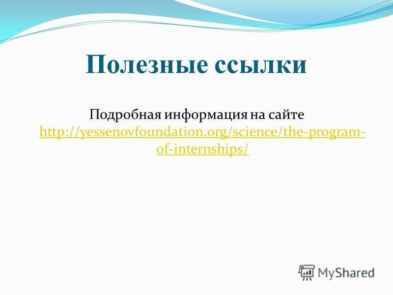 Полезные ссылки Подробная информация на сайте http://yessenovfoundation.org/science/the-program- of-internships/ http://yessenovfoundation.org/science/the-program- of-internships/