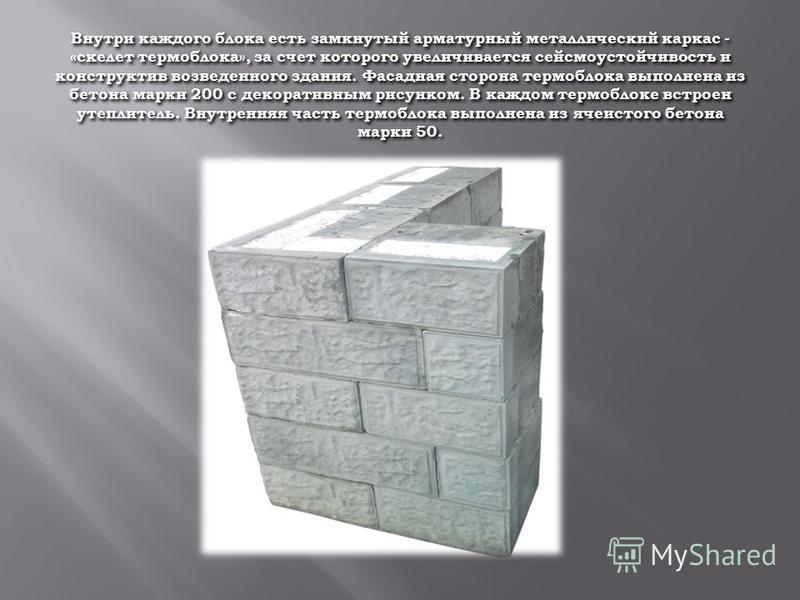 Внутри каждого блока есть замкнутый арматурный металлический каркас - «скелет термоблока», за счет которого увеличивается сейсмоустойчивость и конструктив возведенного здания. Фасадная сторона термоблока выполнена из бетона марки 200 с декоративным р