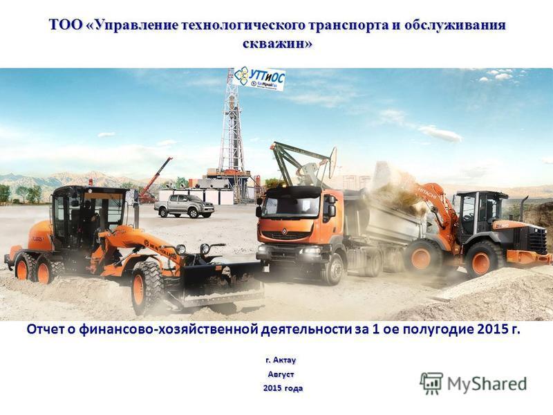 ТОО «Управление технологического транспорта и обслуживания скважин» г. Актау Август 2015 года 2015 года Отчет о финансово-хозяйственной деятельности за 1 ое полугодие 2015 г.
