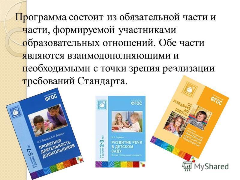 Программа состоит из обязательной части и части, формируемой участниками образовательных отношений. Обе части являются взаимодополняющими и необходимыми с точки зрения реализации требований Стандарта.