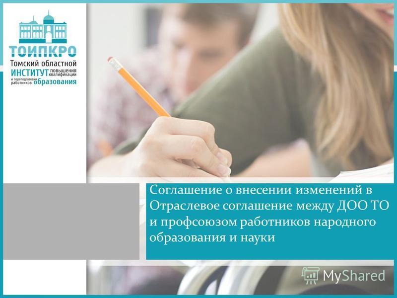 Соглашение о внесении изменений в Отраслевое соглашение между ДОО ТО и профсоюзом работников народного образования и науки