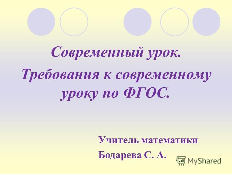 Современный урок. Требования к современному уроку по ФГОС. Учитель математики Бодарева С. А.