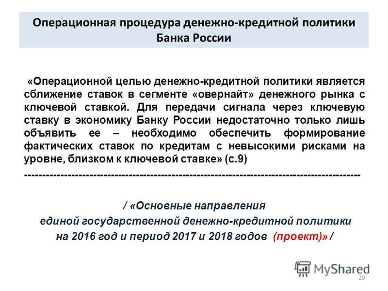 Операционная процедура денежно-кредитной политики Банка России «Операционной целью денежно-кредитной политики является сближение ставок в сегменте «овернайт» денежного рынка с ключевой ставкой. Для передачи сигнала через ключевую ставку в экономику Б