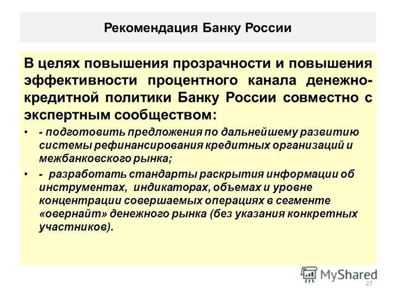 Рекомендация Банку России В целях повышения прозрачности и повышения эффективности процентного канала денежно- кредитной политики Банку России совместно с экспертным сообществом: - подготовить предложения по дальнейшему развитию системы рефинансирова
