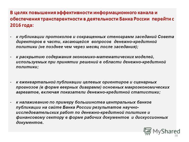 В целях повышения эффективности информационного канала и обеспечения транспарентности в деятельности Банка России перейти с 2016 года: -к публикации протоколов и сокращенных стенограмм заседаний Совета директоров в части, касающейся вопросов денежно-