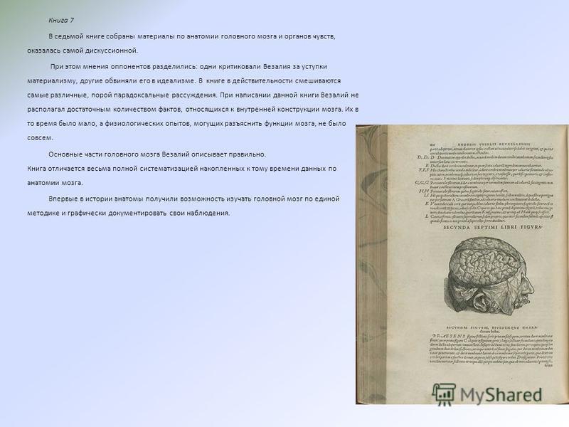 Книга 7 В седьмой книге собраны материалы по анатомии головного мозга и органов чувств, оказалась самой дискуссионной. При этом мнения оппонентов разделились: одни критиковали Везалия за уступки материализму, другие обвиняли его в идеализме. В книге