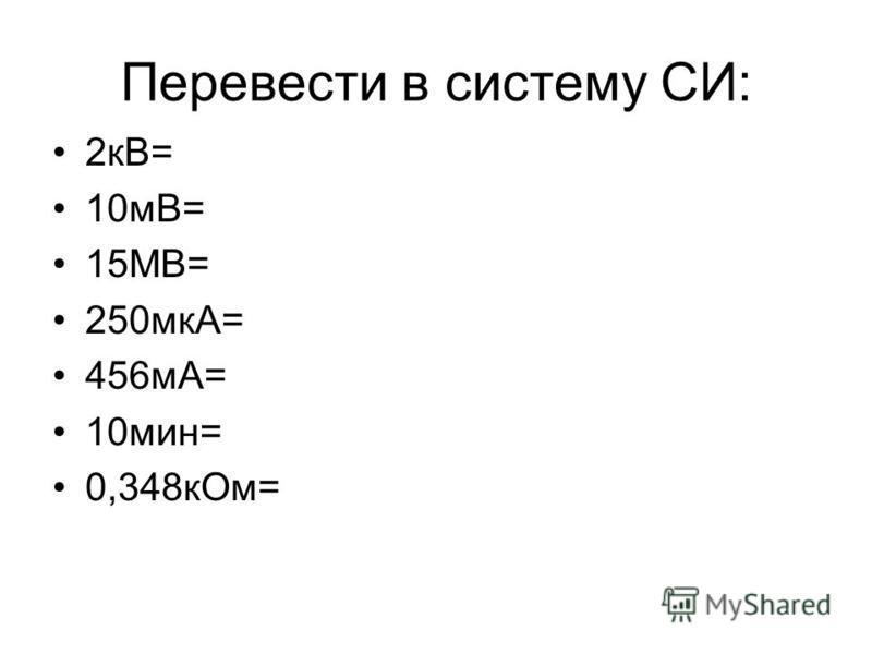 Перевести в систему СИ: 2 кВ= 10 мВ= 15МВ= 250 мкА= 456 мА= 10 мин= 0,348 к Ом=