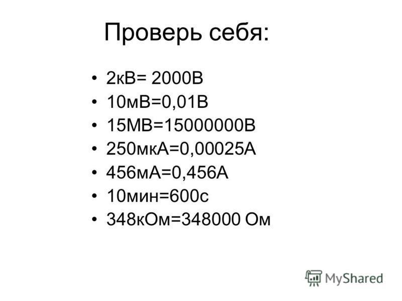 Проверь себя: 2 кВ= 2000В 10 мВ=0,01В 15МВ=15000000В 250 мкА=0,00025А 456 мА=0,456А 10 мин=600 с 348 к Ом=348000 Ом