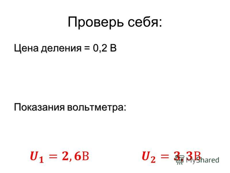 Проверь себя: Цена деления = 0,2 В Показания вольтметра: