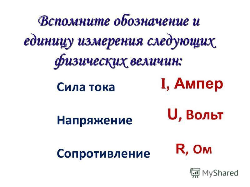 Вспомните обозначение и единицу измерения следующих физических величин: Сила тока Напряжение Сопротивление I, Ампер R, Ом U, Вольт