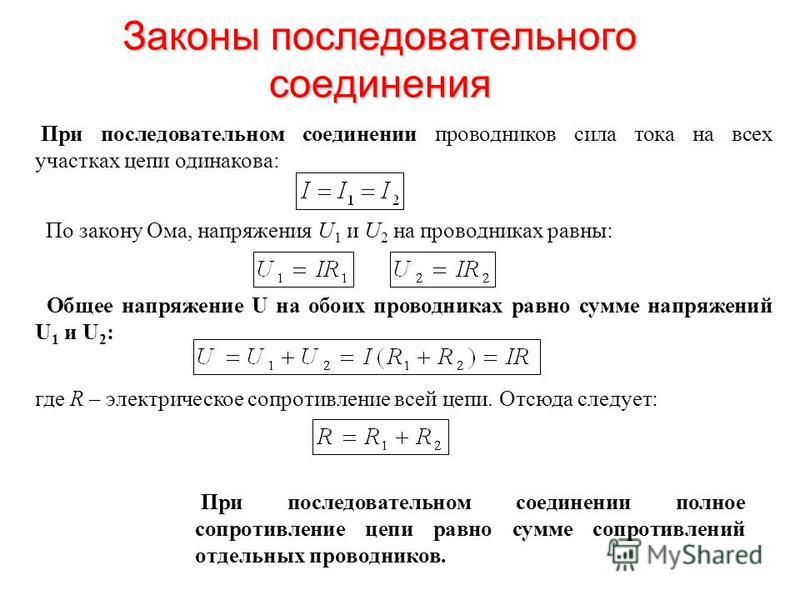 Законы последовательного соединения При последовательном соединении проводников сила тока на всех участках цепи одинакова: По закону Ома, напряжения U 1 и U 2 на проводниках равны: Общее напряжение U на обоих проводниках равно сумме напряжений U 1 и
