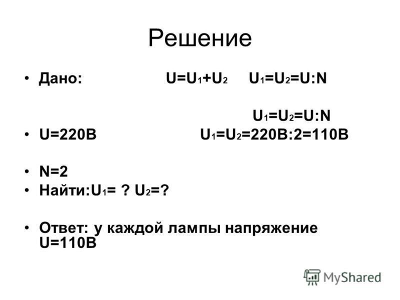 Решение Дано: U=U 1 +U 2 U 1 =U 2 =U:N U 1 =U 2 =U:N U=220B U 1 =U 2 =220B:2=110B N=2 Найти:U 1 = ? U 2 =? Ответ: у каждой лампы напряжение U=110В