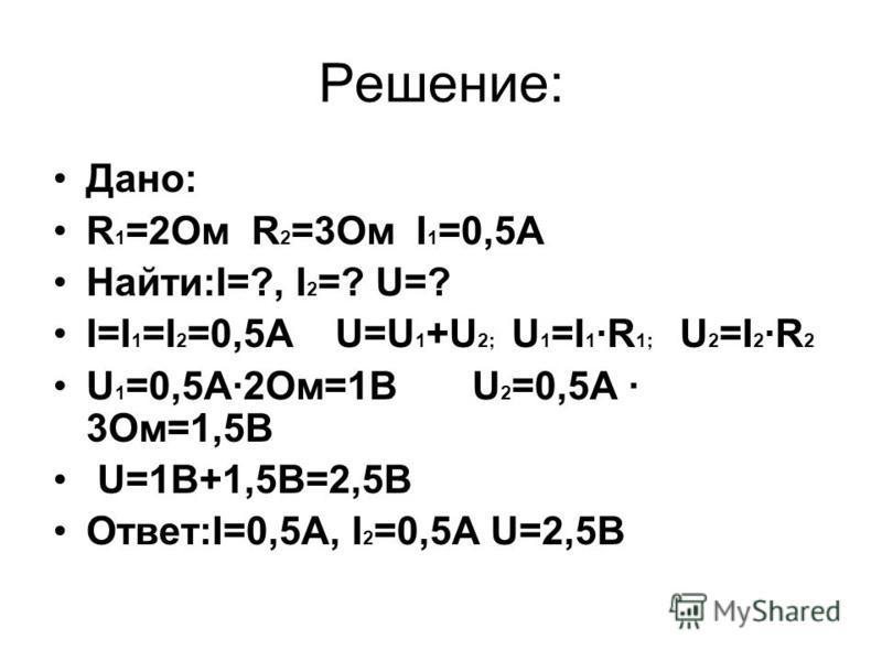 Решение: Дано: R 1 =2Oм R 2 =3Oм I 1 =0,5A Найти:I=?, I 2 =? U=? I=I 1 =I 2 =0,5A U=U 1 +U 2; U 1 =I 1 ·R 1; U 2 =I 2 ·R 2 U 1 =0,5А·2Ом=1В U 2 =0,5А · 3Ом=1,5В U=1В+1,5В=2,5В Ответ:I=0,5А, I 2 =0,5А U=2,5В