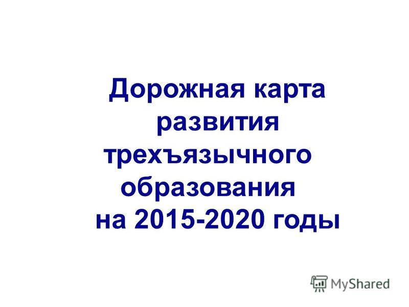 Дорожная карта развития трехъязычного образования на 2015-2020 годы