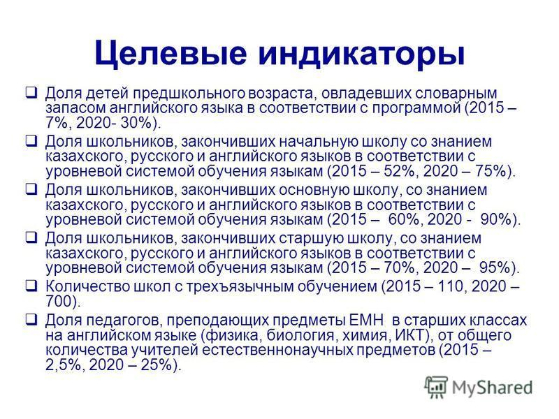 Целевые индикаторы Доля детей предшкольного возраста, овладевших словарным запасом английского языка в соответствии с программой (2015 – 7%, 2020- 30%). Доля школьников, закончивших начальную школу со знанием казахского, русского и английского языков