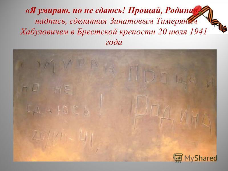 «Я умираю, но не сдаюсь! Прощай, Родина» - надпись, сделанная Зинатовым Тимеряном Хабуловичем в Брестской крепости 20 июля 1941 года