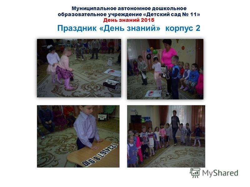 Муниципальное автономное дошкольное образовательное учреждение «Детский сад 11» День знаний 2015 Праздник «День знаний» корпус 2