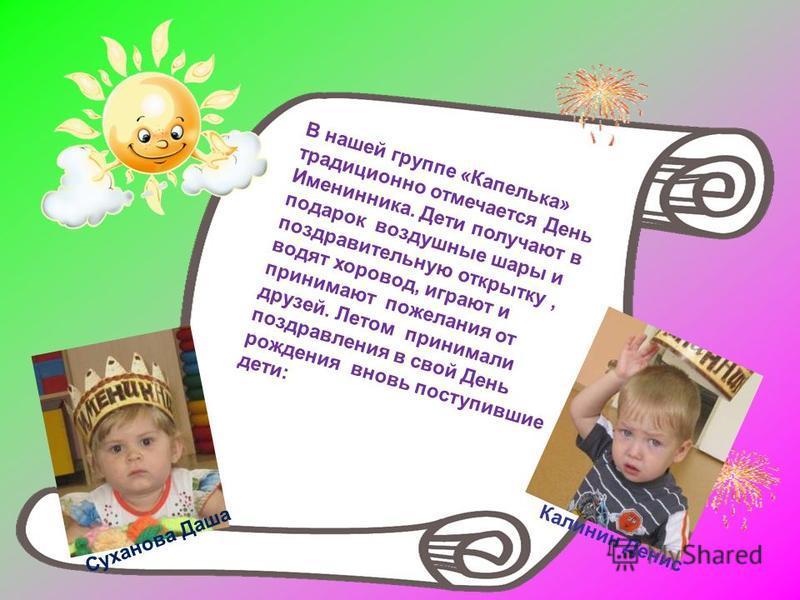 В нашей группе «Капелька» традиционно отмечается День Именинника. Дети получают в подарок воздушные шары и поздравительную открытку, водят хоровод, играют и принимают пожелания от друзей. Летом принимали поздравления в свой День рождения вновь поступ