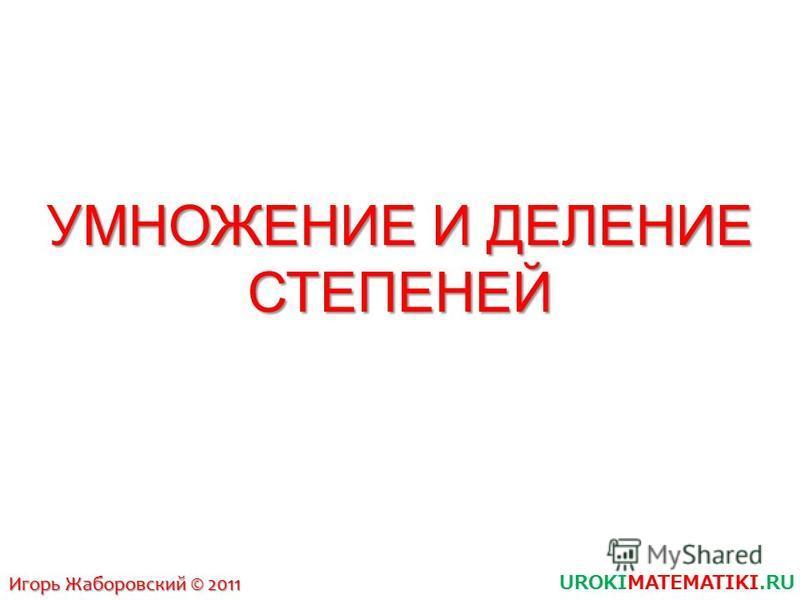 УМНОЖЕНИЕ И ДЕЛЕНИЕ СТЕПЕНЕЙ UROKIMATEMATIKI.RU Игорь Жаборовский © 2011