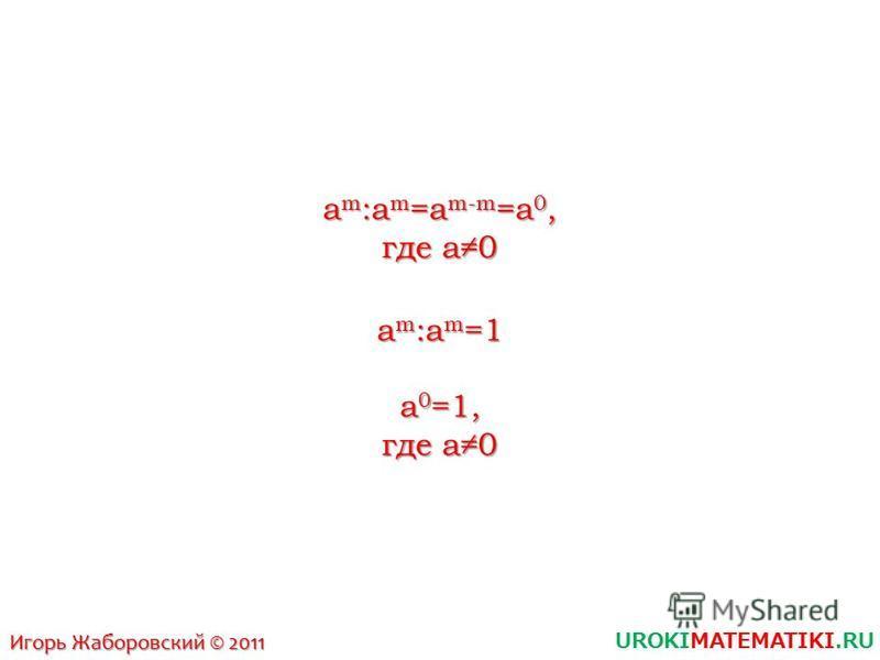 UROKIMATEMATIKI.RU Игорь Жаборовский © 2011 am:am=am-m=a0,am:am=am-m=a0,am:am=am-m=a0,am:am=am-m=a0, где a0 am:am=1am:am=1am:am=1am:am=1 a0=1,a0=1,a0=1,a0=1,