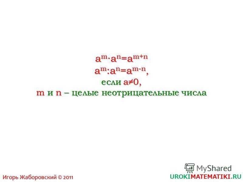 UROKIMATEMATIKI.RU Игорь Жаборовский © 2011 a ma n =a m+n am:an=am-n,am:an=am-n,am:an=am-n,am:an=am-n, если a0, m и n – целые неотрицательные числа