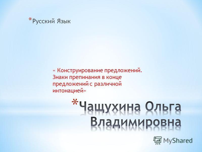 * Русский Язык « Конструирование предложений. Знаки препинания в конце предложений с различной интонацией»