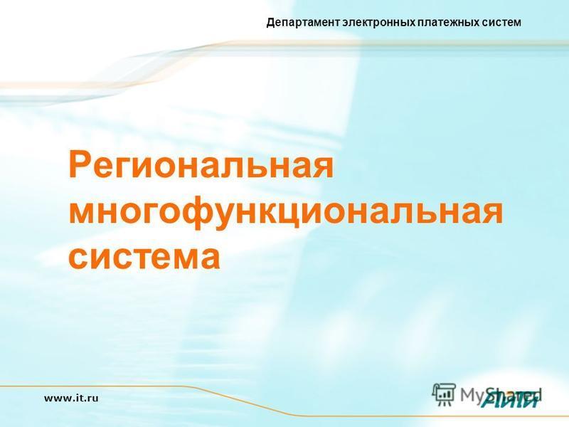 Департамент электронных платежных систем www.it.ru Региональная многофункциональная система