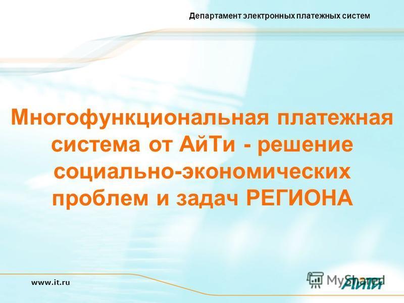 Департамент электронных платежных систем www.it.ru Многофункциональная платежная система от Ай Ти - решение социально-экономических проблем и задач РЕГИОНА